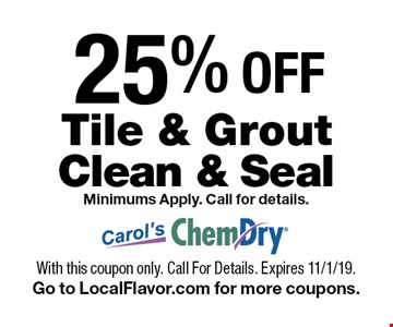 25% OFF Tile & Grout Clean & Seal Minimums Apply. Call for details.. With this coupon only. Call For Details. Expires 11/1/19.Go to LocalFlavor.com for more coupons.