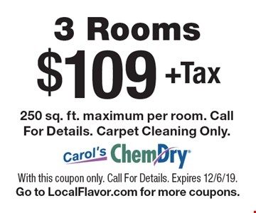 $109+Tax 3 Rooms 250 sq. ft. maximum per room. Call For Details. Carpet Cleaning Only. With this coupon only. Call For Details. Expires 12/6/19. Go to LocalFlavor.com for more coupons.