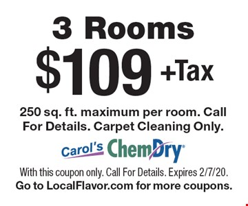$109 +Tax 3 Rooms 250 sq. ft. maximum per room. Call For Details. Carpet Cleaning Only.. With this coupon only. Call For Details. Expires 2/7/20. Go to LocalFlavor.com for more coupons.