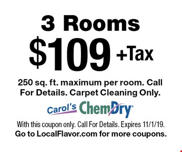 $109+Tax3 Rooms 250 sq. ft. maximum per room. Call For Details. Carpet Cleaning Only.. With this coupon only. Call For Details. Expires 11/1/19.Go to LocalFlavor.com for more coupons.