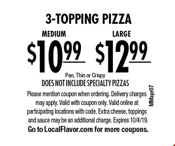 3-topping pizza. $12.99 for a LARGE OR $10.99 for a Medium. Pan, Thin or Crispy. Does not include Specialty Pizzas. Please mention coupon when ordering. Delivery charges may apply. Valid with coupon only. Valid online at participating locations with code. Extra cheese, toppings and sauce may be an additional charge. Expires 10/4/19. Go to LocalFlavor.com for more coupons.