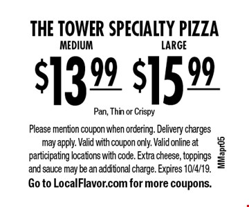tTe tower specialty pizza. $15.99 for a LARGE OR $13.99 for a Medium. Pan, Thin or Crispy. Please mention coupon when ordering. Delivery charges may apply. Valid with coupon only. Valid online at participating locations with code. Extra cheese, toppings and sauce may be an additional charge. Expires 10/4/19. Go to LocalFlavor.com for more coupons.