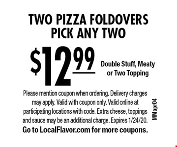 $12.99 for Two Pizza Foldovers. Pick any Two. Double Stuff, Meaty or Two Topping. Please mention coupon when ordering. Delivery charges may apply. Valid with coupon only. Valid online at participating locations with code. Extra cheese, toppings and sauce may be an additional charge. Expires 1/24/20. Go to LocalFlavor.com for more coupons.