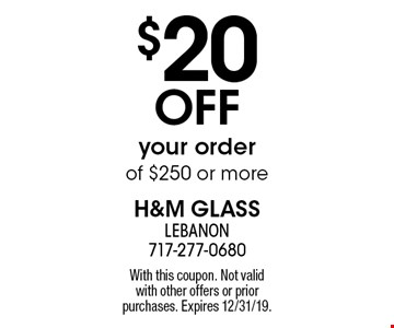$20 OFF your order of $250 or more. With this coupon. Not valid with other offers or prior purchases. Expires 12/31/19.