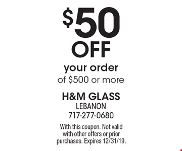$50 OFF your order of $500 or more. With this coupon. Not valid with other offers or prior purchases. Expires 12/31/19.