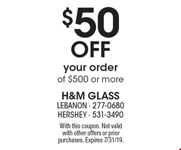 $50 OFF your order of $500 or more. With this coupon. Not valid with other offers or prior purchases. Expires 7/31/19.
