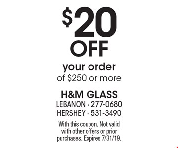 $20 OFF your order of $250 or more. With this coupon. Not valid with other offers or prior purchases. Expires 7/31/19.