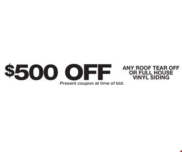 $500 OFF ANY ROOF TEAR OFFOR FULL HOUSE VINYL SIDING. Present coupon at time of bid.