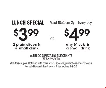 LUNCH SPECIAL Valid 10:30am-2pm Every Day! $3.99 2 plain slices & a small drink. $4.99 any 6