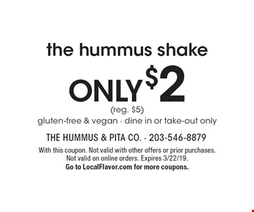ONLY $2 the hummus shake (reg. $5) gluten-free & vegan - dine in or take-out only. With this coupon. Not valid with other offers or prior purchases. Not valid on online orders. Expires 3/22/19. Go to LocalFlavor.com for more coupons.