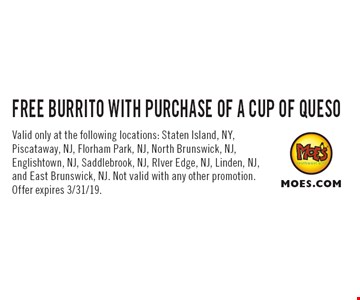 FREE BURRITO WITH PURCHASE OF A CUP OF QUESO. Valid only at the following locations: Staten Island, NY, Piscataway, NJ, Florham Park, NJ, North Brunswick, NJ, Englishtown, NJ, Saddlebrook, NJ, RIver Edge, NJ, Linden, NJ, and East Brunswick, NJ. Not valid with any other promotion. Offer expires 3/31/19.
