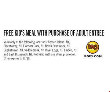 FREE KID'S MEAL WITH PURCHASE OF ADULT ENTREE. Valid only at the following locations: Staten Island, NY, Piscataway, NJ, Florham Park, NJ, North Brunswick, NJ, Englishtown, NJ, Saddlebrook, NJ, RIver Edge, NJ, Linden, NJ, and East Brunswick, NJ. Not valid with any other promotion. Offer expires 3/31/19.