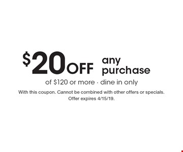 $20 Off any purchase of $120 or more - dine in only. With this coupon. Cannot be combined with other offers or specials. Offer expires 4/15/19.