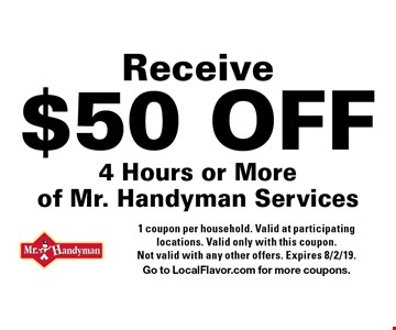 Receive $50 OFF 4 Hours or More of Mr. Handyman Services. 1 coupon per household. Valid at participating locations. Valid only with this coupon. Not valid with any other offers. Expires 8/2/19.Go to LocalFlavor.com for more coupons.