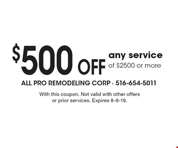 $500 OFF any serviceof $2500 or more. With this coupon. Not valid with other offers or prior services. Expires 8-9-19.