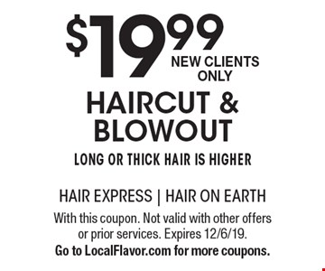 $19.99 haircut & blowout. Long or thick hair is higher. New Clients Only. With this coupon. Not valid with other offers or prior services. Expires 12/6/19. Go to LocalFlavor.com for more coupons.