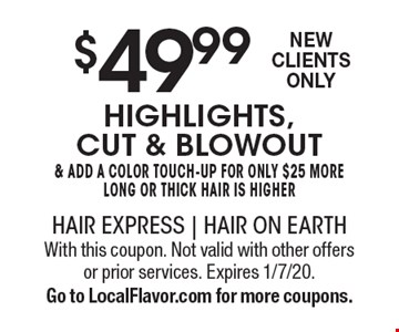 $49.99 highlights, cut & blowout & add a color touch-up for only $25 more long or thick hair is higher New Clients Only . With this coupon. Not valid with other offers or prior services. Expires 1/7/20. Go to LocalFlavor.com for more coupons.
