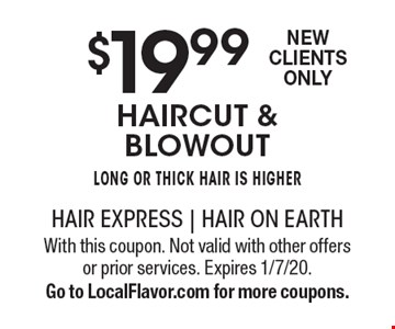 $19.99 haircut & blowout Long or thick hair is higherNew Clients Only . With this coupon. Not valid with other offers or prior services. Expires 1/7/20. Go to LocalFlavor.com for more coupons.