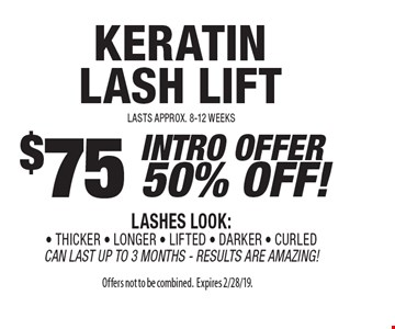 $75 INTRO OFFER 50% OFF! keratin lash lift  LASHES LOOK:- THICKER - LONGER - LIFTED - DARKER - CURLED CAN LAST UP TO 3 MONTHS - RESULTS ARE AMAZING! LASTS APPROX. 8-12 WEEKS . Offers not to be combined. Expires 2/28/19.