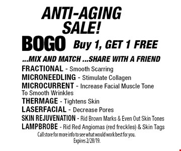 ANTI-AGINGSALE! BOGO: Buy 1, GET 1 FREE... MIX AND MATCH... SHARE WITH A FRIEND. FRACTIONAL - Smooth Scarring, MICRONEEDLING - Stimulate Collagen, MICROCURRENT - Increase Facial Muscle Tone To Smooth Wrinkles, THERMAGE - Tightens Skin, LASERFACIAL - Decrease Pores, SKIN REJUVENATION - Rid Brown Marks & Even Out Skin Tones, LAMPBROBE - Rid Red Angiomas (red freckles) & Skin Tags. Call store for more info to see what would work best for you. Expires 2/28/19.