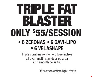 ONLY $55/SESSION TRIPLE FAT BLASTER. 6 ZERONAS, 6 CAVI-LIPO,  6 VELASHAPE. Triple combination to help lose inches all over, melt fat in desired area and smooth cellulite. Offers not to be combined. Expires 2/28/19.