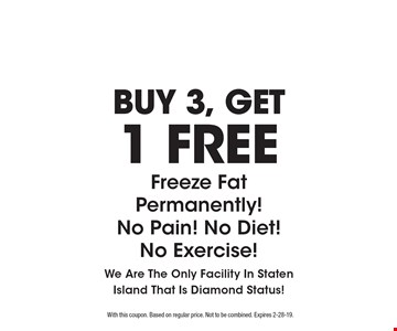 BUY 3, GET 1 FREE coolsculpting, Freeze Fat Permanently! No Pain! No Diet! No Exercise! We Are The Only Facility In Staten Island That Is Diamond Status! With this coupon. Based on regular price. Not to be combined. Expires 2-28-19.