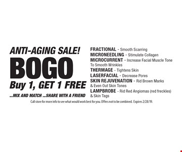 ANTI-AGING SALE! BOGO. Buy 1, GET 1 FREE.  ...MIX AND MATCH ...SHARE WITH A FRIEND. FRACTIONAL - Smooth Scarring, MICRONEEDLING - Stimulate Collagen, MICROCURRENT - Increase Facial Muscle Tone To Smooth Wrinkles, THERMAGE - Tightens Skin, LASERFACIAL - Decrease Pores, SKIN REJUVENATION - Rid Brown Marks & Even Out Skin Tones, LAMPBROBE - Rid Red Angiomas (red freckles) & Skin Tags. Call store for more info to see what would work best for you. Offers not to be combined. Expires 2/28/19.