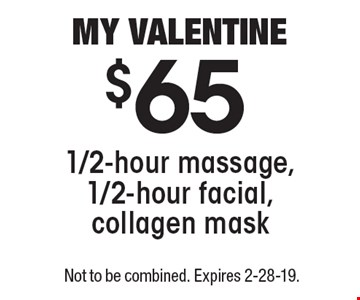 MY VALENTINE $65 for 1/2-hour massage, 1/2-hour facial, collagen mask. Not to be combined. Expires 2-28-19.