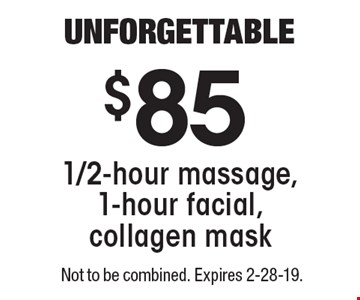 UNFORGETTABLE $85 for 1/2-hour massage, 1-hour facial, collagen mask. Not to be combined. Expires 2-28-19.