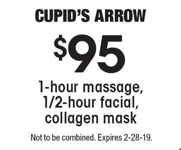 CUPID'S Arrow $95 for 1-hour massage, 1/2-hour facial, collagen mask. Not to be combined. Expires 2-28-19.
