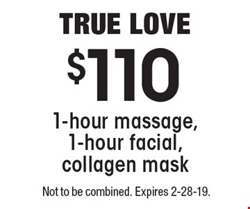 TRUE LOVE $110 for 1-hour massage, 1-hour facial, collagen mask. Not to be combined. Expires 2-28-19.