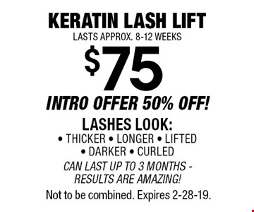Keratin Lash Lift$75 INTRO OFFER 50% OFF!LASHES LOOK:• THICKER • LONGER • LIFTED • DARKER • CURLEDCAN LAST UP TO 3 MONTHS -  RESULTS ARE AMAZING!LASTS APPROX. 8-12 WEEKS. Not to be combined. Expires 2-28-19.