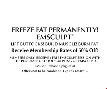 Coolsculpting: FREEZE FAT PERMANENTLY! EMSCULPT. LIFT BUTTOCKS! BUILD MUSCLE! BURN FAT! Receive Membership Rates of 50% Off! MEMBERS ONLY: RECEIVE 1 FREE EMSCULPT SESSION WITH THE PURCHASE OF COOLSCULPTING OR EMSCULPT!. (Must purchase a pkg. of 4) Offers not to be combined. Expires 12/30/19.