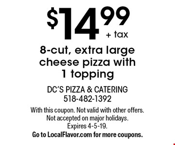 $14.99+ tax8-cut, extra large cheese pizza with 1 topping. With this coupon. Not valid with other offers. Not accepted on major holidays. Expires 4-5-19. Go to LocalFlavor.com for more coupons.