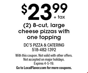 $23.99+ tax (2) 8-cut, large cheese pizzas with one topping. With this coupon. Not valid with other offers. Not accepted on major holidays. Expires 4-5-19. Go to LocalFlavor.com for more coupons.
