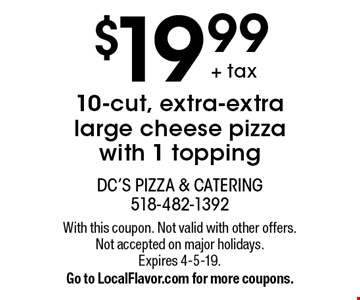 $19.99+ tax10-cut, extra-extra large cheese pizza with 1 topping. With this coupon. Not valid with other offers. Not accepted on major holidays. Expires 4-5-19. Go to LocalFlavor.com for more coupons.