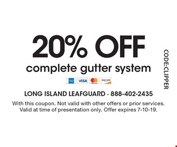 20% OFF complete gutter system. With this coupon. Not valid with other offers or prior services.Valid at time of presentation only. Offer expires 7-10-19.