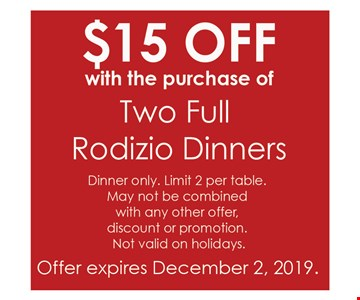 $15 off with the purchase of two full Rodizio dinners. Dinner only. Limit 2 per table. May not be combined with any other offer, discount or promotion. Not valid on holidays. Offer expires12/02/19