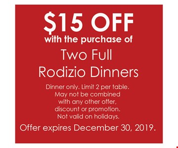 $15 Offwith the purchase of two full Rodizio dinners Dinner only. Limit 2 per table. May not be combined with any other offer, discount or promotion. Not valid on holidays. Offer expires12/30/19