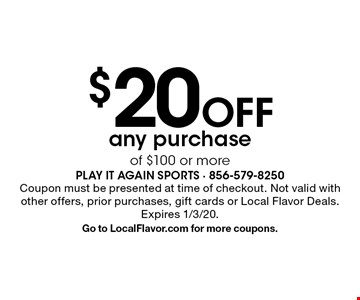 $20 Off any purchase of $100 or more. Coupon must be presented at time of checkout. Not valid with other offers, prior purchases, gift cards or Local Flavor Deals. Expires 1/3/20. Go to LocalFlavor.com for more coupons.