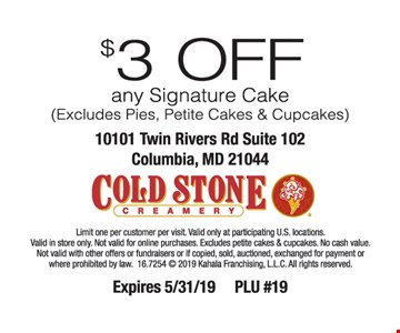 $5 OFF any Cake (excludes Pies, Petite Cakes & Cupcakes). Limit one per customer per visit. Excludes Pies, Petite Cakes & Cupcakes. Valid only at participating US locations. Valid in store only. Not valid for online purchases. No cash value. Not valid with other offers or fundraisers or if copied, sold, auctioned, exchanged for payment or prohibited by law. 2016 Kahala Franchising, L.L.C. Cold Stone Creamery design is a registered trademark of Kahala Franchising, L.L.C. Expires 5-17-19. PLU #10