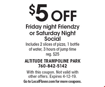 $5 OFF Friday night Friendzy or Saturday Night Social. Includes 2 slices of pizza, 1 bottle of water, 3 hours of jump time. reg. $25. With this coupon. Not valid with other offers. Expires 4-12-19. Go to LocalFlavor.com for more coupons.