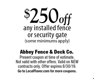 $250 off any installed fence or security gate (some minimums apply). Present coupon at time of estimate. Not valid with other offers. Valid on NEW contracts only. Offer expires 8/30/19. Go to LocalFlavor.com for more coupons.