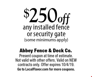 $250 off any installed fence or security gate (some minimums apply). Present coupon at time of estimate. Not valid with other offers. Valid on NEW contracts only. Offer expires 10/4/19. Go to LocalFlavor.com for more coupons.