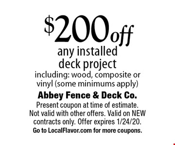 $200 off any installed deck project including: wood, composite or vinyl (some minimums apply). Present coupon at time of estimate. Not valid with other offers. Valid on NEW contracts only. Offer expires 1/24/20. Go to LocalFlavor.com for more coupons.
