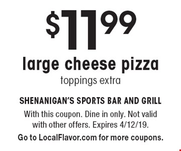 $11.99 large cheese pizza, toppings extra. With this coupon. Dine in only. Not valid with other offers. Expires 4/12/19. Go to LocalFlavor.com for more coupons.