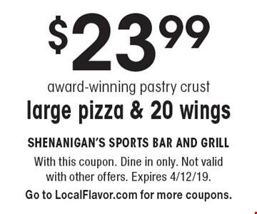 $23.99 award-winning pastry crust, large pizza & 20 wings. With this coupon. Dine in only. Not valid with other offers. Expires 4/12/19. Go to LocalFlavor.com for more coupons.