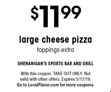 $11.99 large cheese pizza, toppings extra. With this coupon. TAKE OUT ONLY. Not valid with other offers. Expires 5/17/19.Go to LocalFlavor.com for more coupons.