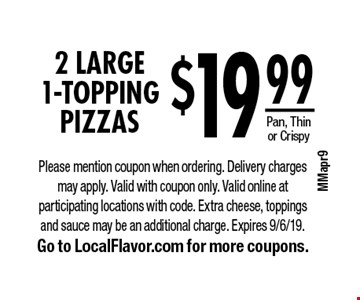 $19.99 for 2 LARGE 1-Topping Pizzas. Pan, Thin or Crispy. Please mention coupon when ordering. Delivery charges may apply. Valid with coupon only. Valid online at participating locations with code. Extra cheese, toppings and sauce may be an additional charge. Expires 9/6/19. Go to LocalFlavor.com for more coupons.