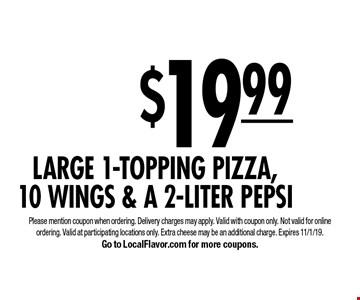 $19.99 for a Large 1-Topping Pizza,10 WINGS & A 2-Liter Pepsi. Please mention coupon when ordering. Delivery charges may apply. Valid with coupon only. Not valid for online ordering. Valid at participating locations only. Extra cheese may be an additional charge. Expires 11/1/19. Go to LocalFlavor.com for more coupons.